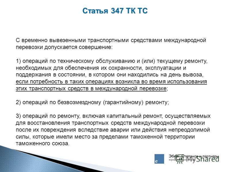 Статья 347 ТК ТС С временно вывезенными транспортными средствами международной перевозки допускается совершение: 1) операций по техническому обслуживанию и (или) текущему ремонту, необходимых для обеспечения их сохранности, эксплуатации и поддержания
