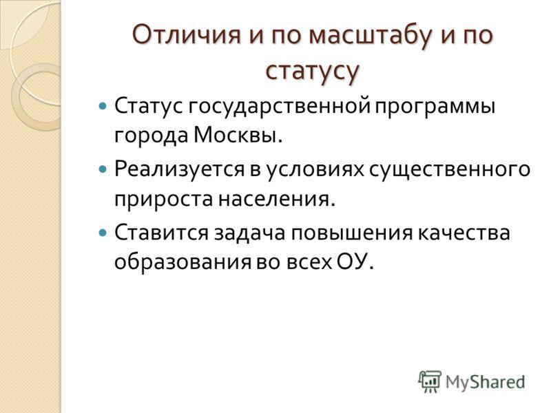 Отличия и по масштабу и по статусу Статус государственной программы города Москвы. Реализуется в условиях существенного прироста населения. Ставится задача повышения качества образования во всех ОУ.