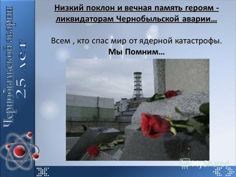 Низкий поклон и вечная память героям - ликвидаторам Чернобыльской аварии… Всем, кто спас мир от ядерной катастрофы. Мы Помним…