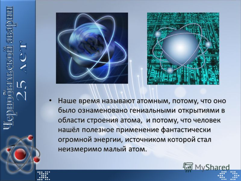 Наше время называют атомным, потому, что оно было ознаменовано гениальными открытиями в области строения атома, и потому, что человек нашёл полезное применение фантастически огромной энергии, источником которой стал неизмеримо малый атом. Наше время