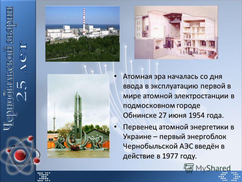 Атомная эра началась со дня ввода в эксплуатацию первой в мире атомной электростанции в подмосковном городе Обнинске 27 июня 1954 года. Атомная эра началась со дня ввода в эксплуатацию первой в мире атомной электростанции в подмосковном городе Обнинс