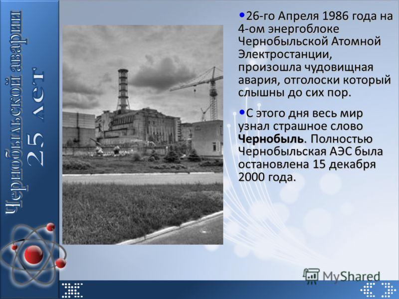 26-го Апреля 1986 года на 4-ом энергоблоке Чернобыльской Атомной Электростанции, произошла чудовищная авария, отголоски который слышны до сих пор. 26-го Апреля 1986 года на 4-ом энергоблоке Чернобыльской Атомной Электростанции, произошла чудовищная а