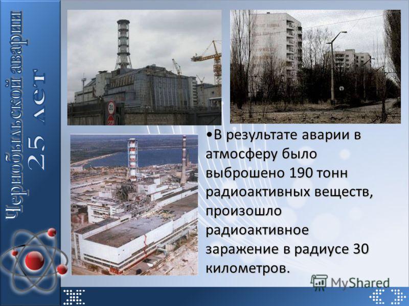 В результате аварии в атмосферу было выброшено 190 тонн радиоактивных веществ, произошло радиоактивное заражение в радиусе 30 километров.В результате аварии в атмосферу было выброшено 190 тонн радиоактивных веществ, произошло радиоактивное заражение