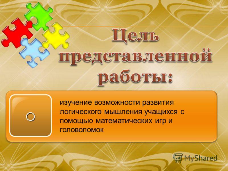 o изучение возможности развития логического мышления учащихся с помощью математических игр и головоломок