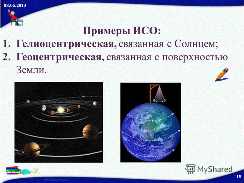 08.05.2013 19 Примеры ИСО: 1.Гелиоцентрическая, связанная с Солнцем; 2.Геоцентрическая, связанная с поверхностью Земли.