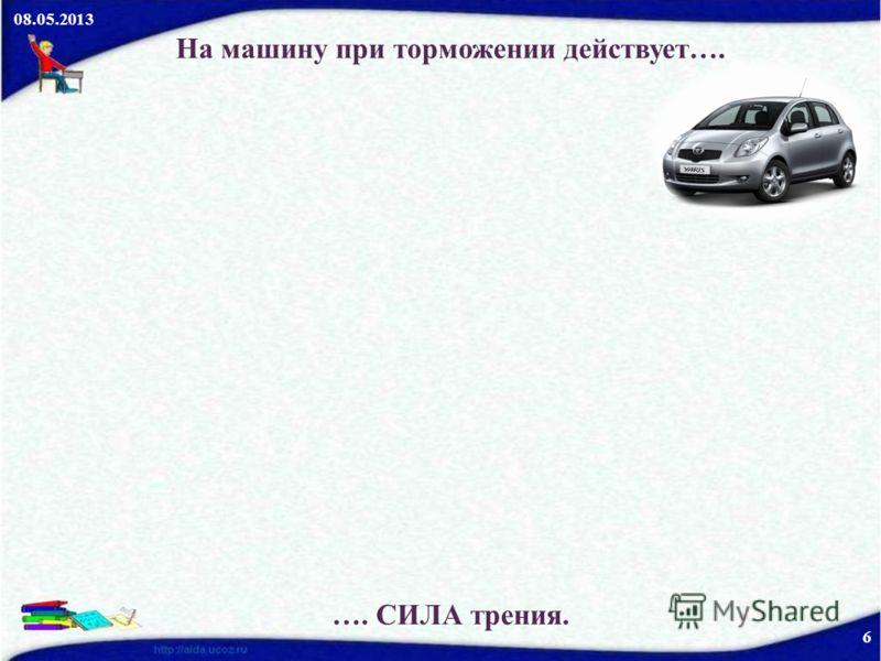 08.05.2013 6 На машину при торможении действует…. …. СИЛА трения.