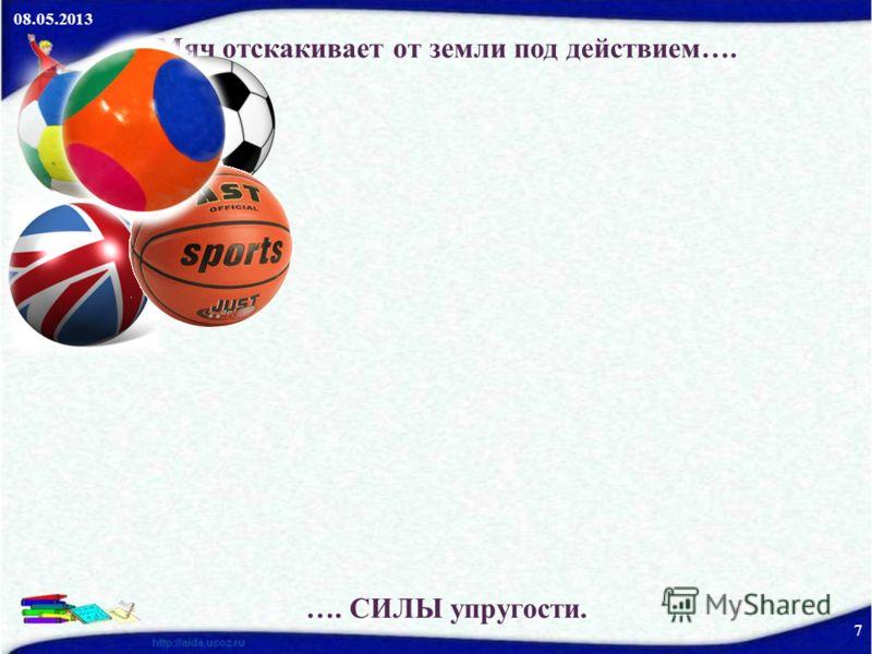 08.05.2013 7 Мяч отскакивает от земли под действием…. …. СИЛЫ упругости.