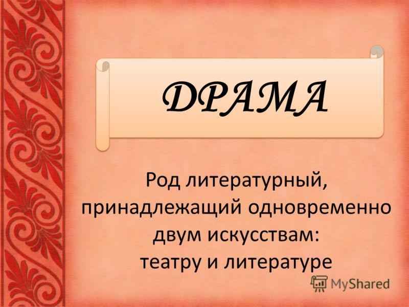 Род литературный, принадлежащий одновременно двум искусствам: театру и литературе ДРАМА