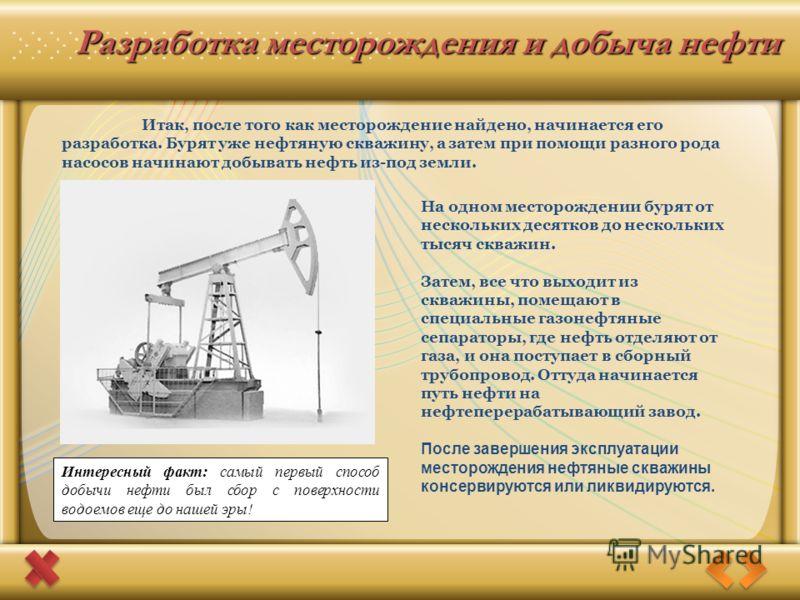 Разработка месторождения и добыча нефти На одном месторождении бурят от нескольких десятков до нескольких тысяч скважин. Затем, все что выходит из скважины, помещают в специальные газонефтяные сепараторы, где нефть отделяют от газа, и она поступает в