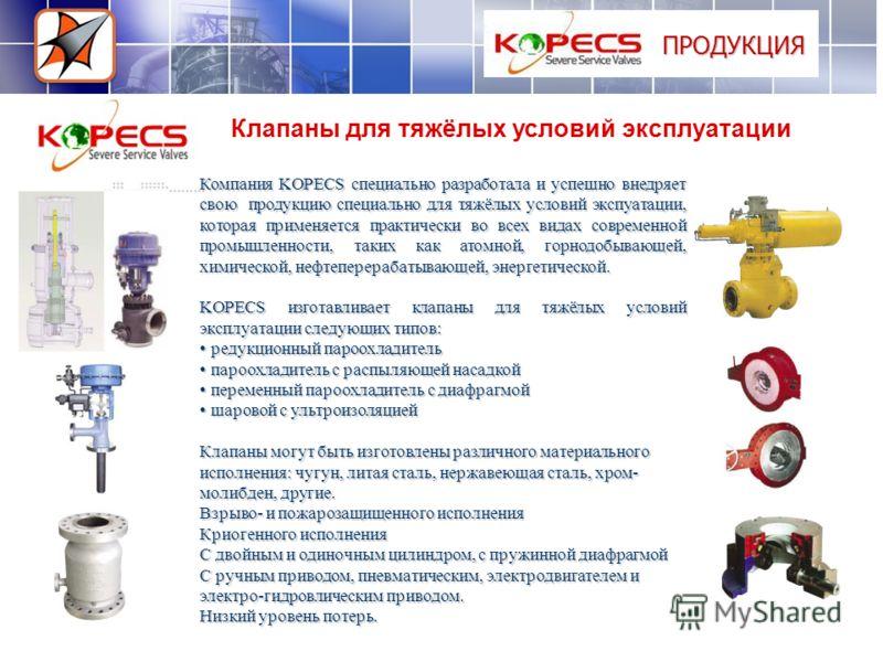 ПРОДУКЦИЯ Клапаны для тяжёлых условий эксплуатации Компания KOPECS специально разработала и успешно внедряет свою продукцию специально для тяжёлых условий экспуатации, которая применяется практически во всех видах современной промышленности, таких ка