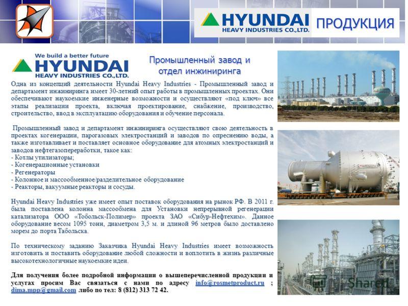 ПРОДУКЦИЯ Одна из концепций деятельности Hyundai Heavy Industries - Промышленный завод и департамент инжиниринга имеет 30-летний опыт работы в промышленных проектах. Они обеспечивают наукоемкие инженерные возможности и осуществляют «под ключ» все эта