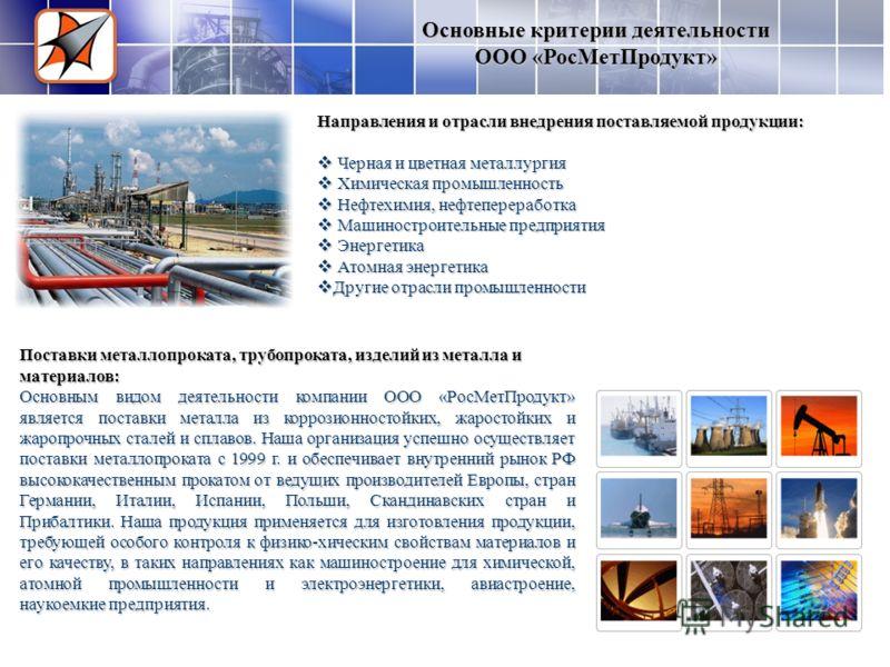 Основные критерии деятельности ООО «РоcМетПродукт» Направления и отрасли внедрения поставляемой продукции: Черная и цветная металлургия Черная и цветная металлургия Химическая промышленность Химическая промышленность Нефтехимия, нефтепереработка Нефт