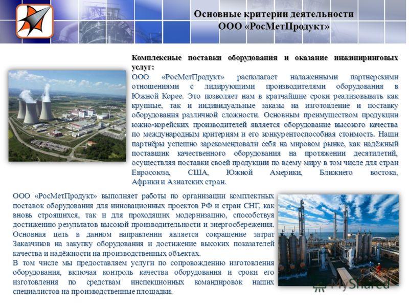 ООО «РосМетПродукт» выполняет работы по организации комплектных поставок оборудования для инновационных проектов РФ и стран СНГ, как вновь строящихся, так и для проходящих модернизацию, способствуя достижению результатов высокой производительности и