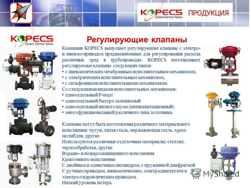 ПРОДУКЦИЯ Регулирующие клапаны Компания KOPECS выпускает регулирующие клапаны с электро- и пневмо-приводом предназначенные для регулирования расхода различных сред в трубопроводах. KOPECS изготавливает регулируемые клапаны следующих типов: с пневмати