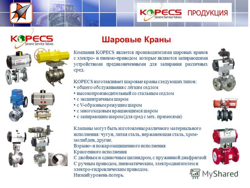 ПРОДУКЦИЯ Шаровые Краны Компания KOPECS является производителями шаровых кранов с электро- и пневмо-приводом которые являются запирающими устройствами предназначенными для запирания различных сред. KOPECS изготавливает шаровые краны следующих типов: