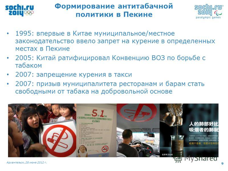 9 Архангельск, 28 июня 2012 г. 9 1995: впервые в Китае муниципальное/местное законодательство ввело запрет на курение в определенных местах в Пекине 2005: Китай ратифицировал Конвенцию ВОЗ по борьбе с табаком 2007: запрещение курения в такси 2007: пр