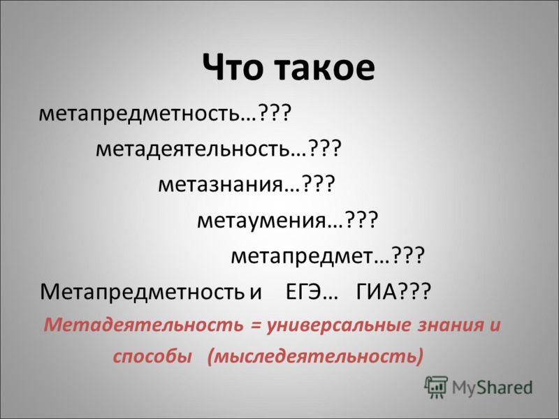 Что такое метапредметность…??? метадеятельность…??? метазнания…??? метаумения…??? метапредмет…??? Метапредметность и ЕГЭ… ГИА??? Метадеятельность = универсальные знания и способы (мыследеятельность)