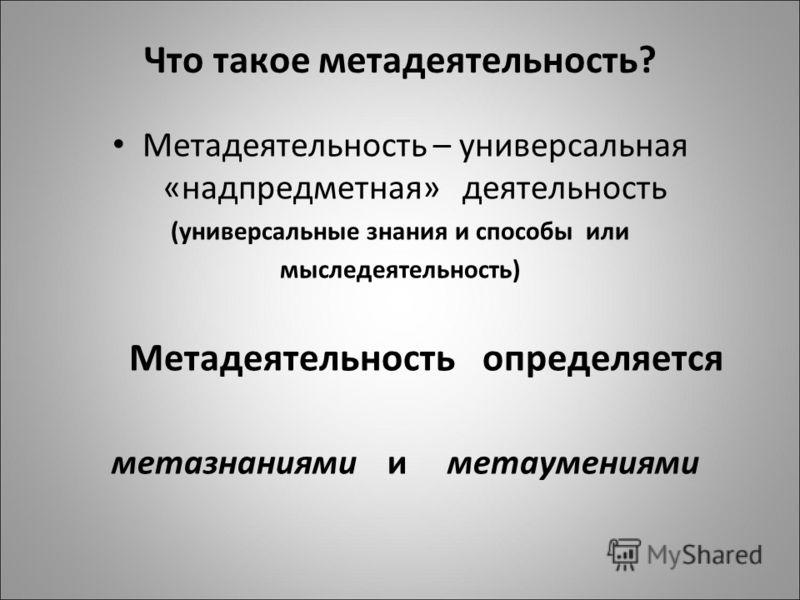 Что такое метадеятельность? Метадеятельность – универсальная «надпредметная» деятельность (универсальные знания и способы или мыследеятельность) Метадеятельность определяется метазнаниями и метаумениями