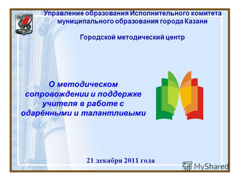 21 декабря 2011 года Управление образования Исполнительного комитета муниципального образования города Казани Городской методический центр О методическом сопровождении и поддержке учителя в работе с одарёнными и талантливыми