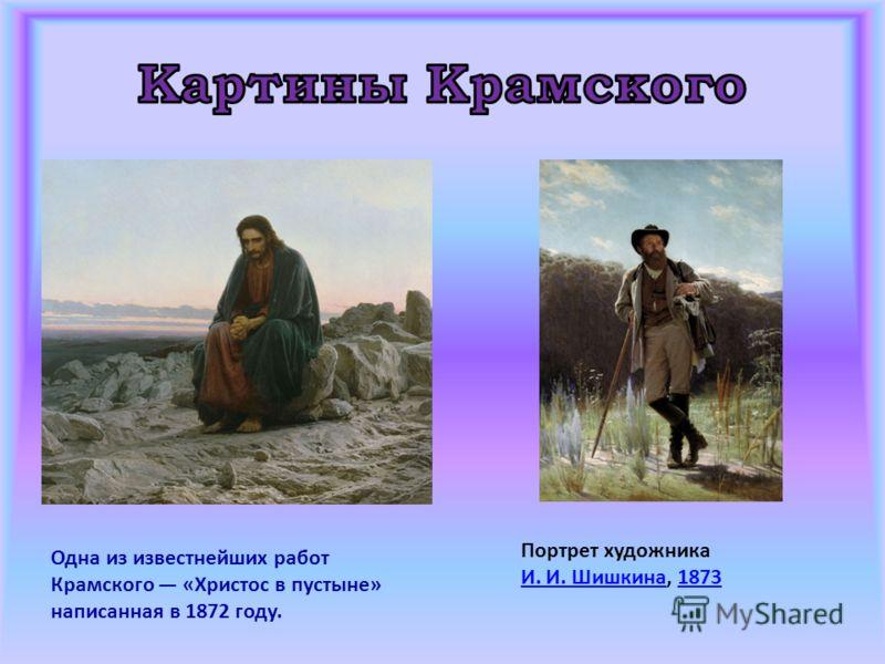 Одна из известнейших работ Крамского «Христос в пустыне» написанная в 1872 году. Портрет художника И. И. ШишкинаИ. И. Шишкина, 18731873