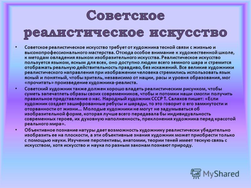 Советское реалистическое искусство требует от художника тесной связи с жизнью и высокопрофессионального мастерства. Отсюда особое внимание к художественной школе, к методам овладения языком изобразительного искусства. Реалистическое искусство пользуе