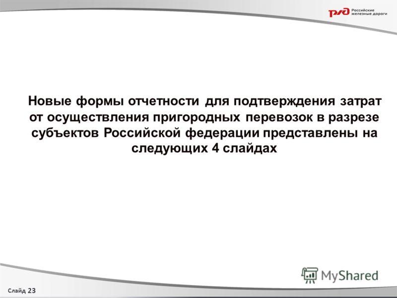 Слайд Новые формы отчетности для подтверждения затрат от осуществления пригородных перевозок в разрезе субъектов Российской федерации представлены на следующих 4 слайдах 23