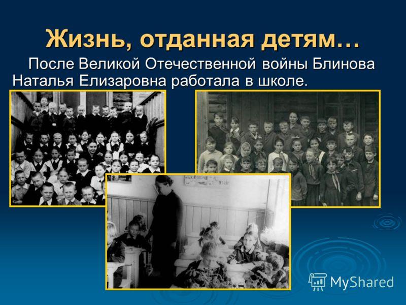 Жизнь, отданная детям… После Великой Отечественной войны Блинова Наталья Елизаровна работала в школе.