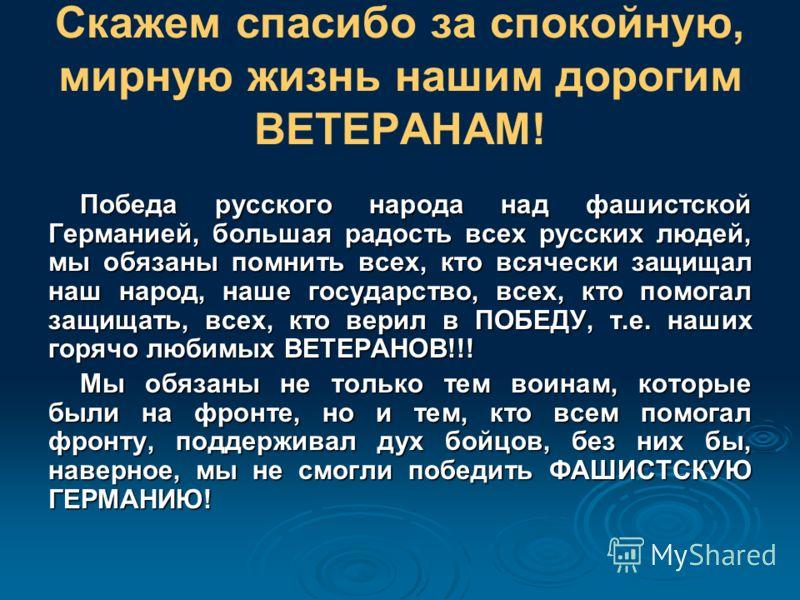 Скажем спасибо за спокойную, мирную жизнь нашим дорогим ВЕТЕРАНАМ! Победа русского народа над фашистской Германией, большая радость всех русских людей, мы обязаны помнить всех, кто всячески защищал наш народ, наше государство, всех, кто помогал защищ