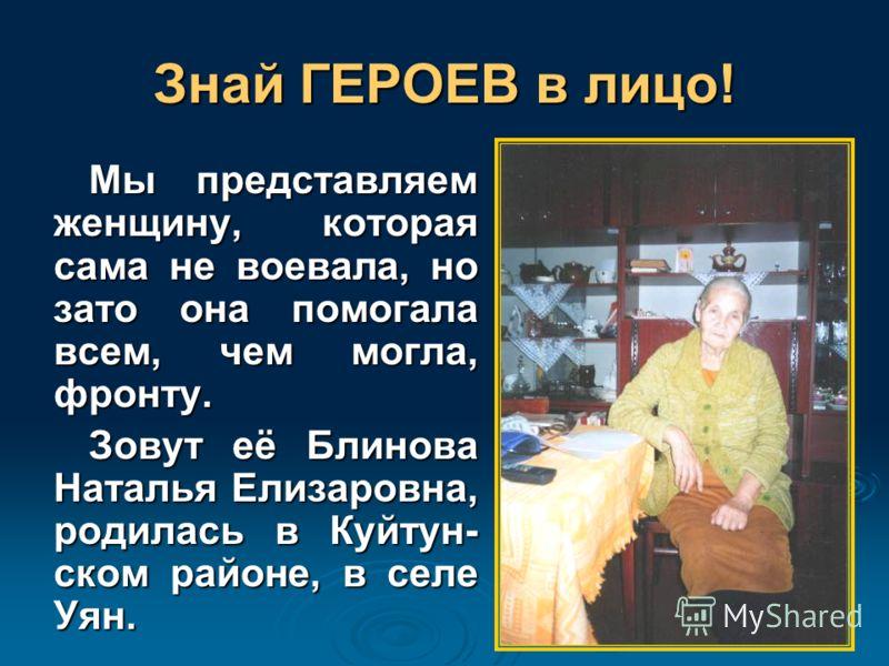 Знай ГЕРОЕВ в лицо! Мы представляем женщину, которая сама не воевала, но зато она помогала всем, чем могла, фронту. Зовут её Блинова Наталья Елизаровна, родилась в Куйтун- ском районе, в селе Уян.