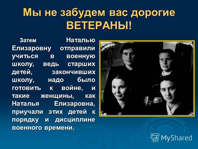 Мы не забудем вас дорогие ВЕТЕРАНЫ! Затем Наталью Елизаровну отправили учиться в военную школу, ведь старших детей, закончивших школу, надо было готовить к войне, и такие женщины, как Наталья Елизаровна, приучали этих детей к порядку и дисциплине вое