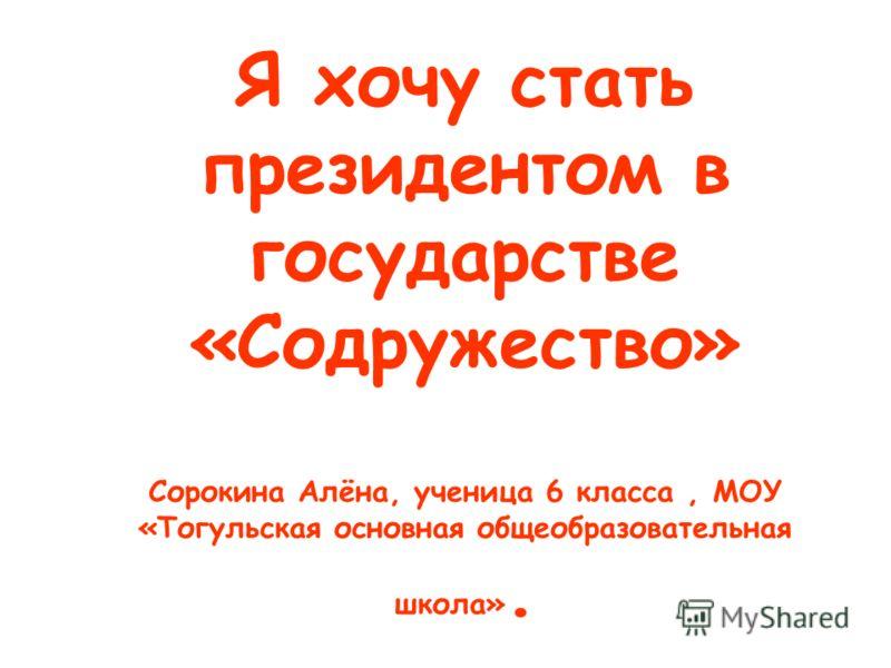 Я хочу стать президентом в государстве «Содружество» Сорокина Алёна, ученица 6 класса, МОУ «Тогульская основная общеобразовательная школа».