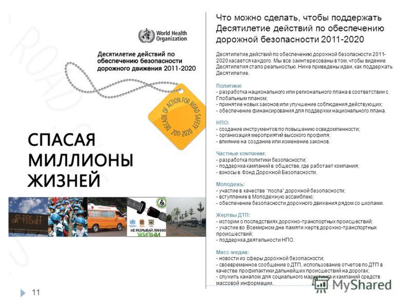 11 Что можно сделать, чтобы поддержать Десятилетие действий по обеспечению дорожной безопасности 2011-2020 Десятилетие действий по обеспечению дорожной безопасности 2011- 2020 касается каждого. Мы все заинтересованы в том, чтобы видение Десятилетия с
