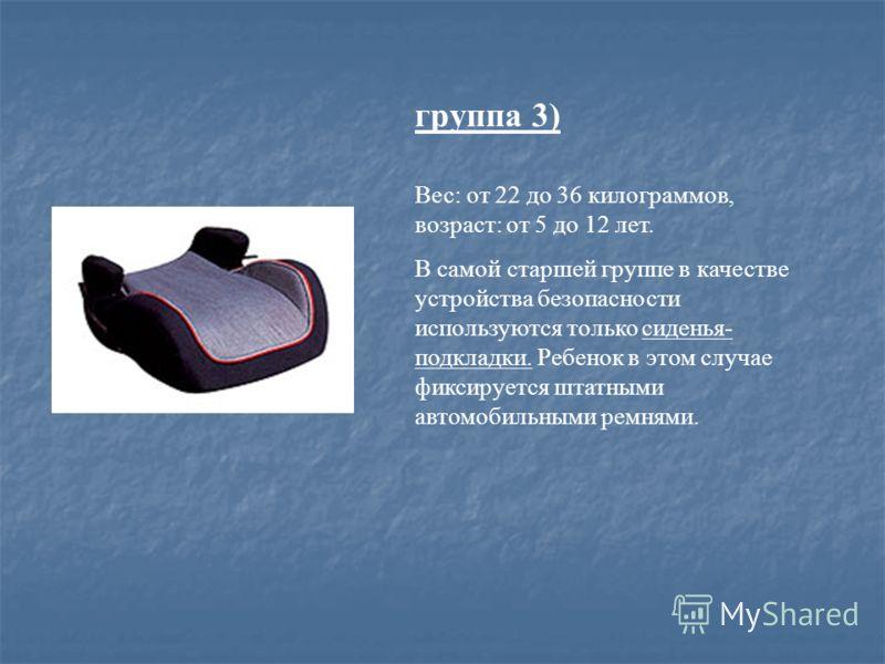 группа 3) Вес: от 22 до 36 килограммов, возраст: от 5 до 12 лет. В самой старшей группе в качестве устройства безопасности используются только сиденья- подкладки. Ребенок в этом случае фиксируется штатными автомобильными ремнями.