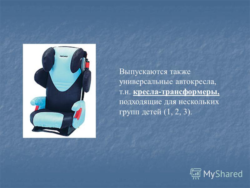 Выпускаются также универсальные автокресла, т.н. кресла-трансформеры, подходящие для нескольких групп детей (1, 2, 3).