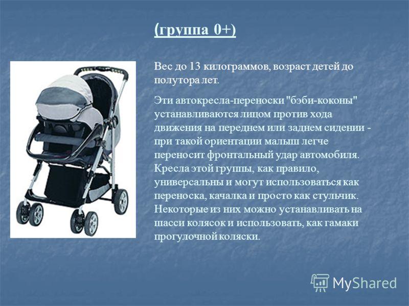 ( группа 0+) Вес до 13 килограммов, возраст детей до полутора лет. Эти автокресла-переноски