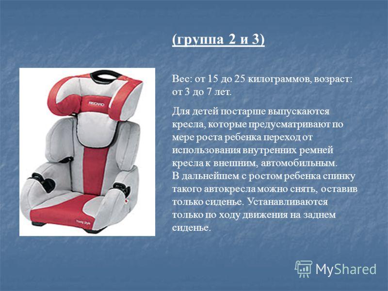 (группа 2 и 3) Вес: от 15 до 25 килограммов, возраст: от 3 до 7 лет. Для детей постарше выпускаются кресла, которые предусматривают по мере роста ребенка переход от использования внутренних ремней кресла к внешним, автомобильным. В дальнейшем с росто