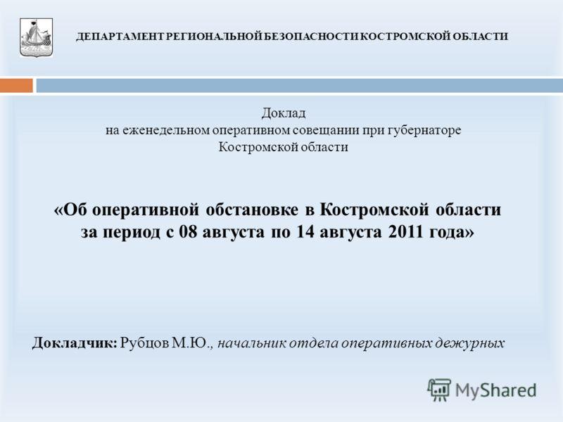 «Об оперативной обстановке в Костромской области за период с 08 августа по 14 августа 2011 года» Доклад на еженедельном оперативном совещании при губернаторе Костромской области ДЕПАРТАМЕНТ РЕГИОНАЛЬНОЙ БЕЗОПАСНОСТИ КОСТРОМСКОЙ ОБЛАСТИ Докладчик: Руб