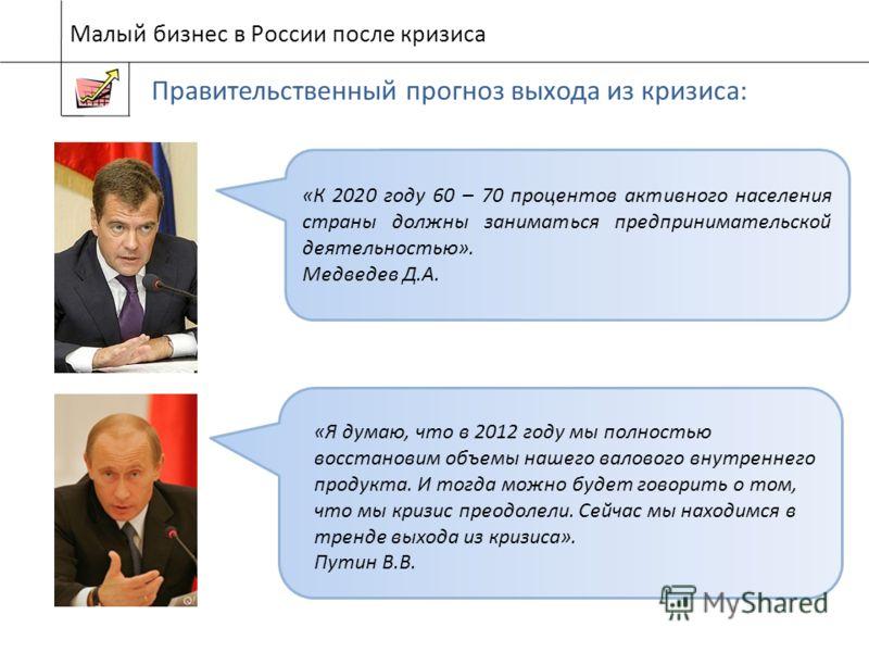 Малый бизнес в России после кризиса Правительственный прогноз выхода из кризиса: «Я думаю, что в 2012 году мы полностью восстановим объемы нашего валового внутреннего продукта. И тогда можно будет говорить о том, что мы кризис преодолели. Сейчас мы н