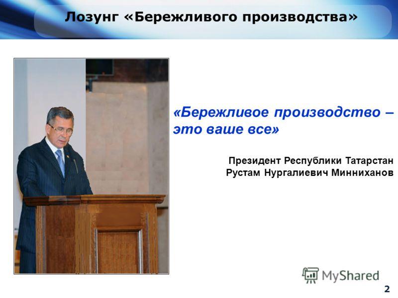 «Бережливое производство – это ваше все» Президент Республики Татарстан Рустам Нургалиевич Минниханов Лозунг «Бережливого производства» 2