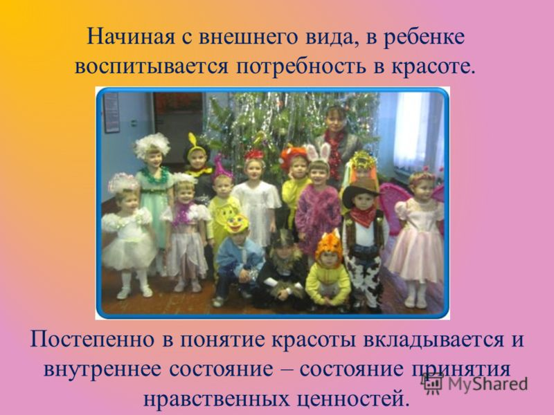 Начиная с внешнего вида, в ребенке воспитывается потребность в красоте. Постепенно в понятие красоты вкладывается и внутреннее состояние – состояние принятия нравственных ценностей.