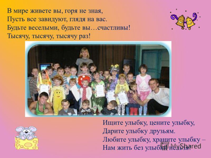 Ищите улыбку, цените улыбку, Дарите улыбку друзьям. Любите улыбку, храните улыбку – Нам жить без улыбки нельзя! В мире живете вы, горя не зная, Пусть все завидуют, глядя на вас. Будьте веселыми, будьте вы…счастливы! Тысячу, тысячу, тысячу раз!