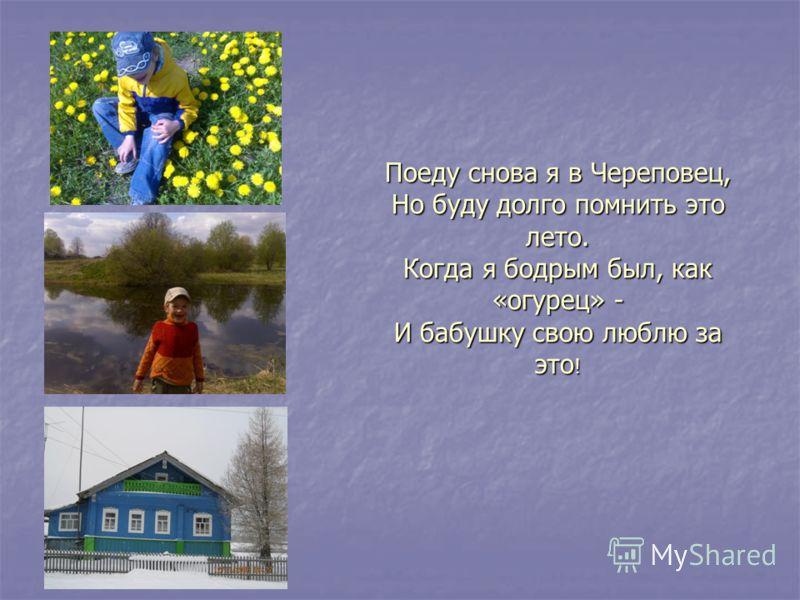 Поеду снова я в Череповец, Но буду долго помнить это лето. Когда я бодрым был, как «огурец» - И бабушку свою люблю за это !