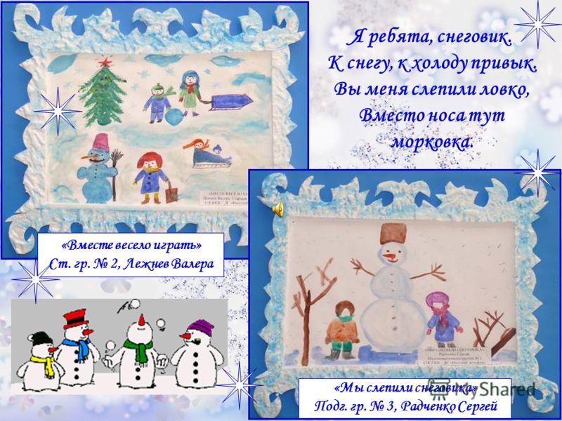 «Вместе весело играть» Ст. гр. 2, Лежнев Валера «Мы слепили снеговика» Подг. гр. 3, Радченко Сергей Я ребята, снеговик. К снегу, к холоду привык. Вы меня слепили ловко, Вместо носа тут морковка.