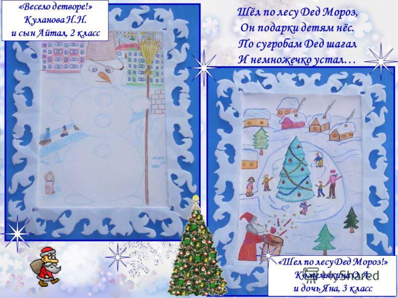 «Шел по лесу Дед Мороз!» Кожемякина О.А. и дочь Яна, 3 класс «Весело детворе!» Куланова Н.Н. и сын Айтал, 2 класс Шёл по лесу Дед Мороз, Он подарки детям нёс. По сугробам Дед шагал И немножечко устал…