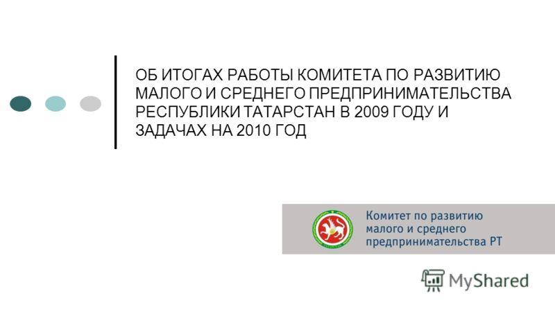 ОБ ИТОГАХ РАБОТЫ КОМИТЕТА ПО РАЗВИТИЮ МАЛОГО И СРЕДНЕГО ПРЕДПРИНИМАТЕЛЬСТВА РЕСПУБЛИКИ ТАТАРСТАН В 2009 ГОДУ И ЗАДАЧАХ НА 2010 ГОД