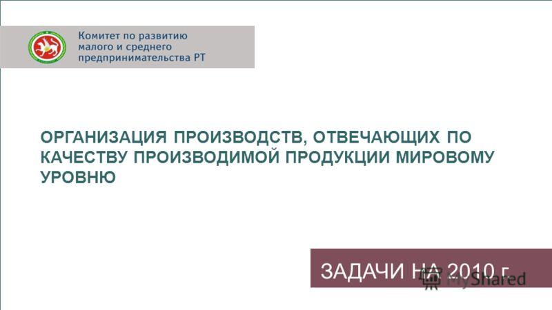 ЗАДАЧИ НА 2010 г. ОРГАНИЗАЦИЯ ПРОИЗВОДСТВ, ОТВЕЧАЮЩИХ ПО КАЧЕСТВУ ПРОИЗВОДИМОЙ ПРОДУКЦИИ МИРОВОМУ УРОВНЮ