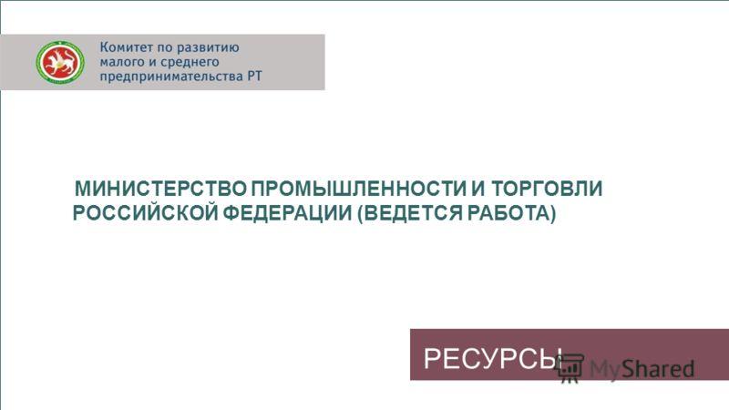 РЕСУРСЫ МИНИСТЕРСТВО ПРОМЫШЛЕННОСТИ И ТОРГОВЛИ РОССИЙСКОЙ ФЕДЕРАЦИИ (ВЕДЕТСЯ РАБОТА)