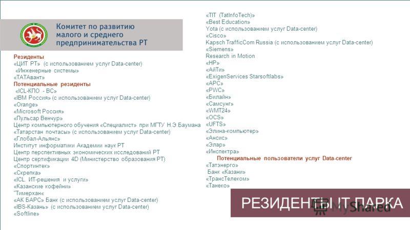 РЕЗИДЕНТЫ IT ПАРКА Резиденты «ЦИТ РТ» (с использованием услуг Data-center) «Инженерные системы» «ТАТАвант» Потенциальные резиденты «ICL-КПО - ВС» «IBM Россия» (с использованием услуг Data-center) «Orange» «Microsoft Россия» «Пульсар Венчур» Центр ком