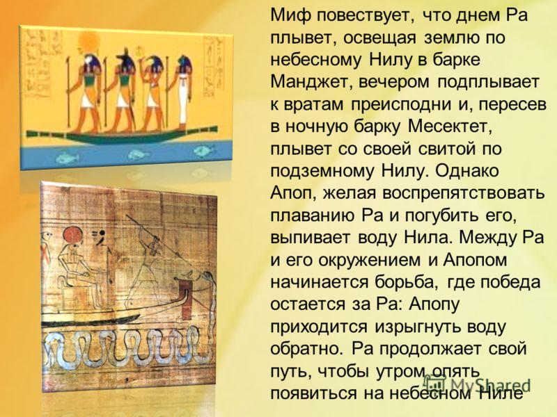 Миф повествует, что днем Ра плывет, освещая землю по небесному Нилу в барке Манджет, вечером подплывает к вратам преисподни и, пересев в ночную барку Месектет, плывет со своей свитой по подземному Нилу. Однако Апоп, желая воспрепятствовать плаванию Р