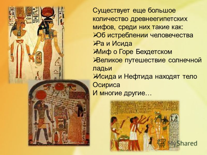 Существует еще большое количество древнеегипетских мифов, среди них такие как: Об истреблении человечества Ра и Исида Миф о Горе Бехдетском Великое путешествие солнечной ладьи Исида и Нефтида находят тело Осириса И многие другие…